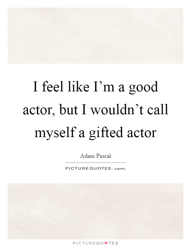 I feel like I'm a good actor, but I wouldn't call myself a gifted actor Picture Quote #1