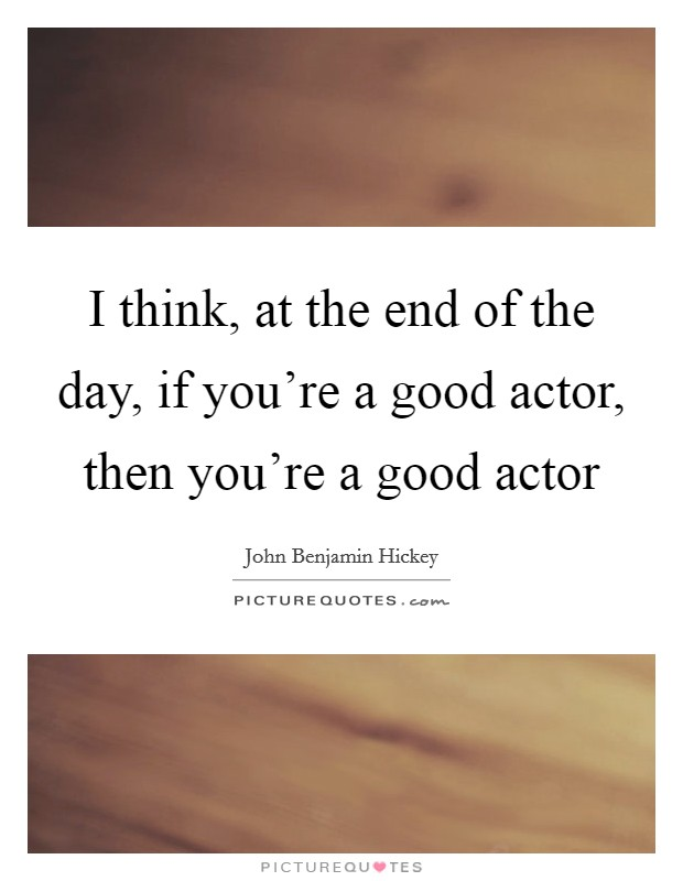 I think, at the end of the day, if you're a good actor, then you're a good actor Picture Quote #1
