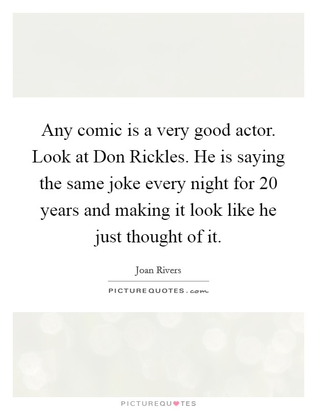 Any comic is a very good actor. Look at Don Rickles. He is saying the same joke every night for 20 years and making it look like he just thought of it Picture Quote #1