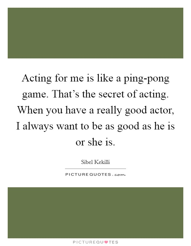 Acting for me is like a ping-pong game. That's the secret of acting. When you have a really good actor, I always want to be as good as he is or she is Picture Quote #1