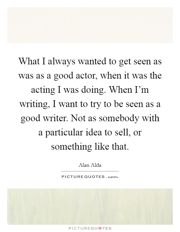 What I always wanted to get seen as was as a good actor, when it was the acting I was doing. When I'm writing, I want to try to be seen as a good writer. Not as somebody with a particular idea to sell, or something like that Picture Quote #1