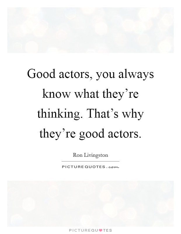 Good actors, you always know what they're thinking. That's why they're good actors Picture Quote #1