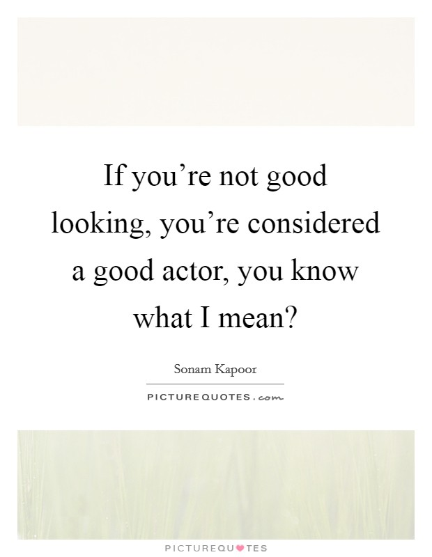If you're not good looking, you're considered a good actor, you know what I mean? Picture Quote #1