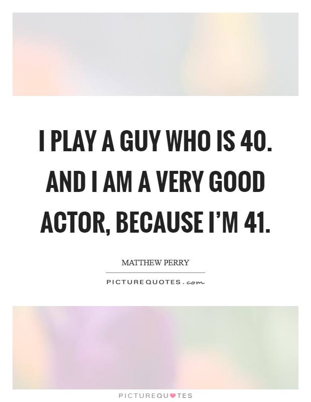 I play a guy who is 40. And I am a very good actor, because I'm 41 Picture Quote #1