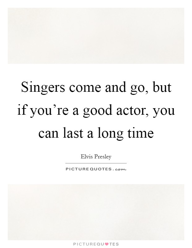 Singers come and go, but if you're a good actor, you can last a long time Picture Quote #1