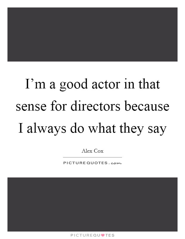 I'm a good actor in that sense for directors because I always do what they say Picture Quote #1