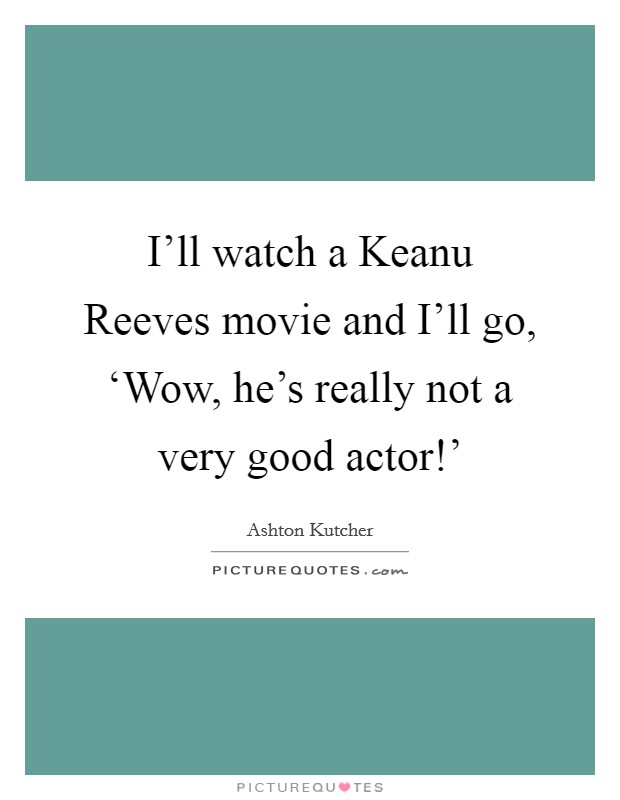 I'll watch a Keanu Reeves movie and I'll go, 'Wow, he's really not a very good actor!' Picture Quote #1