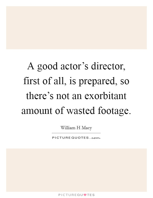 A good actor's director, first of all, is prepared, so there's not an exorbitant amount of wasted footage Picture Quote #1