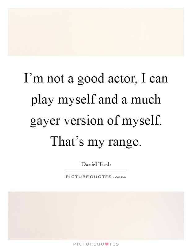 I'm not a good actor, I can play myself and a much gayer version of myself. That's my range Picture Quote #1