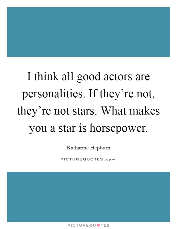 I think all good actors are personalities. If they're not, they're not stars. What makes you a star is horsepower Picture Quote #1
