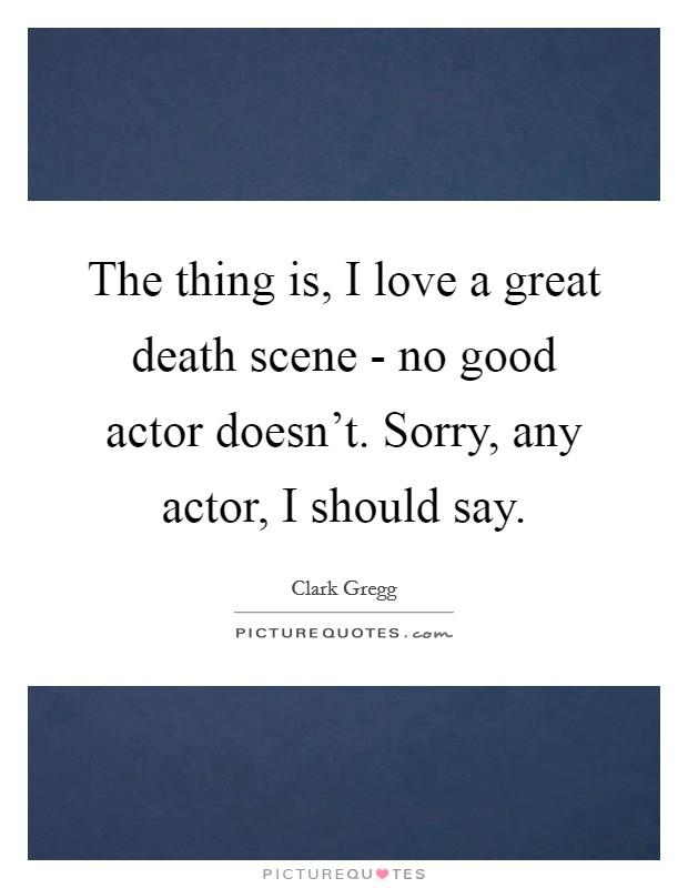 The thing is, I love a great death scene - no good actor doesn't. Sorry, any actor, I should say Picture Quote #1