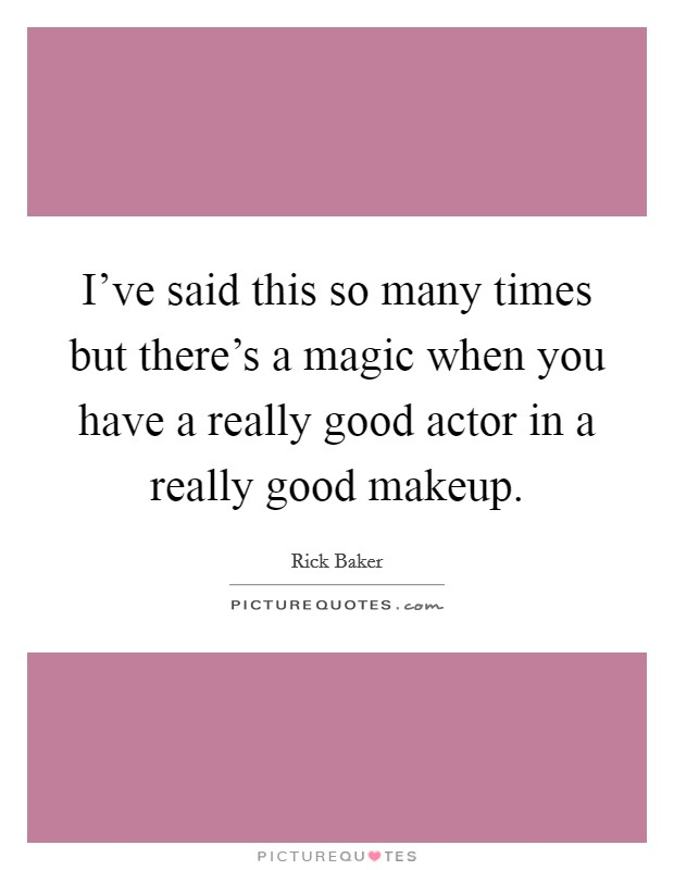 I've said this so many times but there's a magic when you have a really good actor in a really good makeup Picture Quote #1