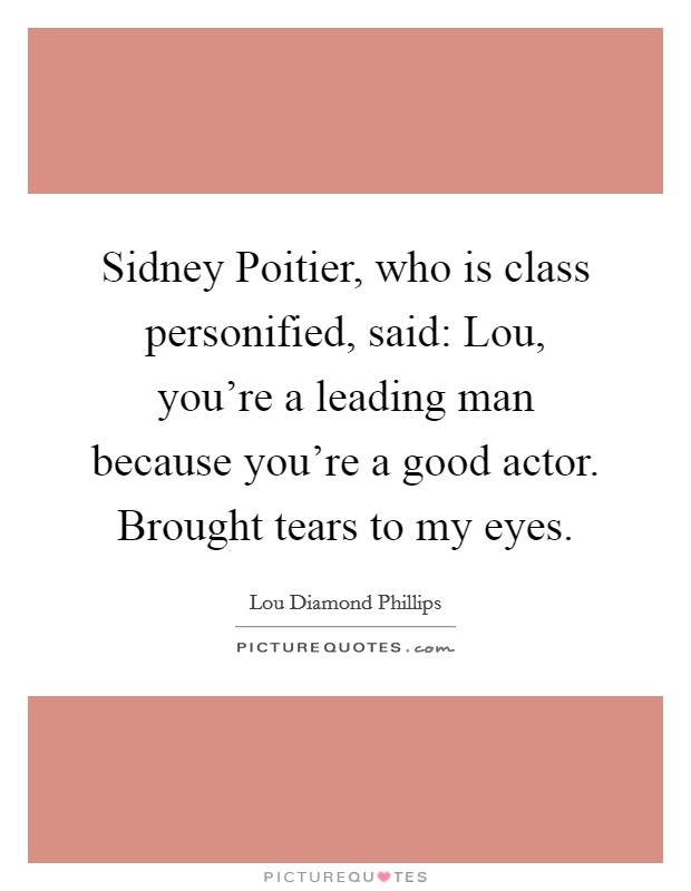 Sidney Poitier, who is class personified, said: Lou, you're a leading man because you're a good actor. Brought tears to my eyes Picture Quote #1