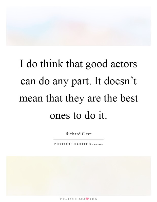 I do think that good actors can do any part. It doesn't mean that they are the best ones to do it Picture Quote #1