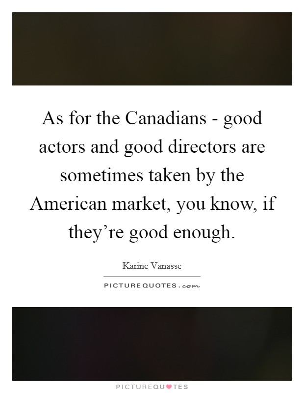 As for the Canadians - good actors and good directors are sometimes taken by the American market, you know, if they're good enough Picture Quote #1