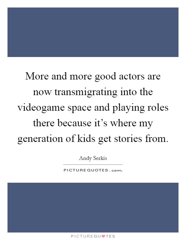 More and more good actors are now transmigrating into the videogame space and playing roles there because it's where my generation of kids get stories from Picture Quote #1