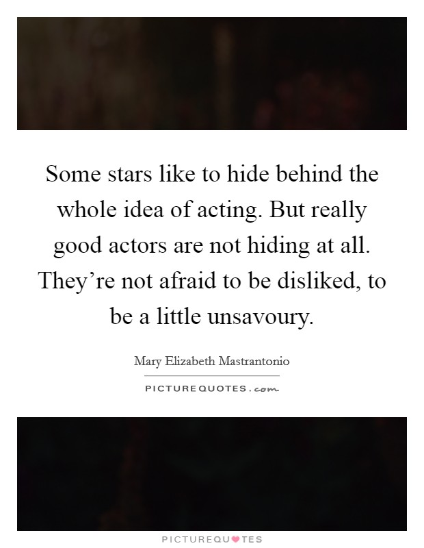Some stars like to hide behind the whole idea of acting. But really good actors are not hiding at all. They're not afraid to be disliked, to be a little unsavoury Picture Quote #1