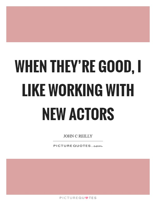 When they're good, I like working with new actors Picture Quote #1