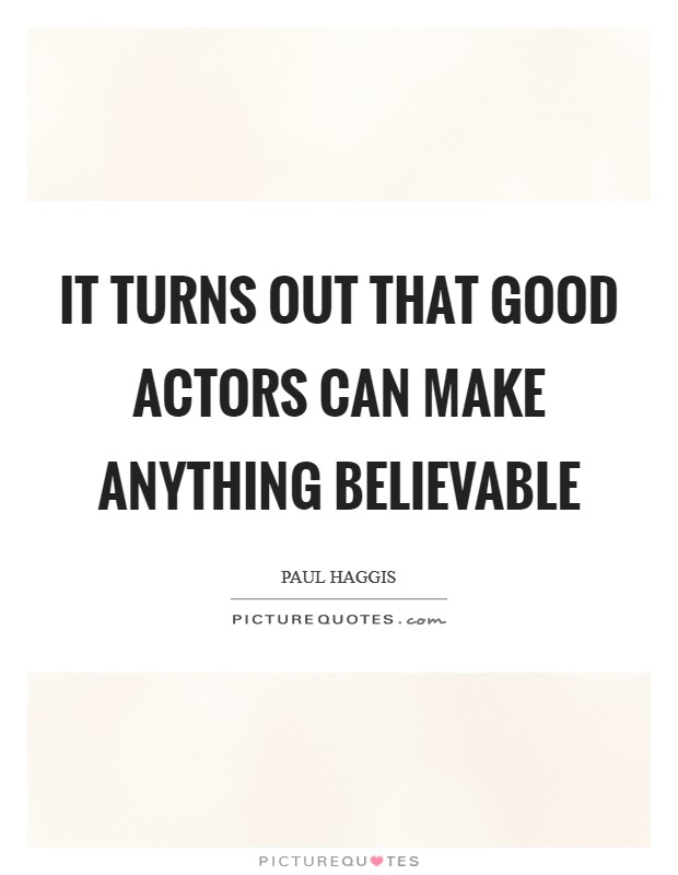 It turns out that good actors can make anything believable Picture Quote #1