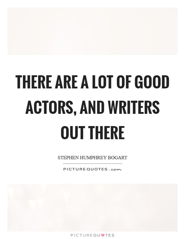 There are a lot of good actors, and writers out there Picture Quote #1