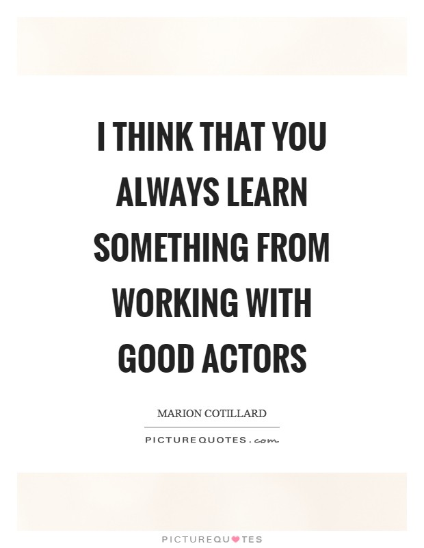 I think that you always learn something from working with good actors Picture Quote #1