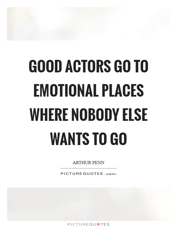Good actors go to emotional places where nobody else wants to go Picture Quote #1