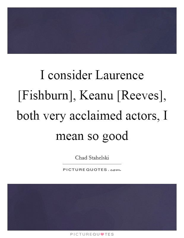 I consider Laurence [Fishburn], Keanu [Reeves], both very acclaimed actors, I mean so good Picture Quote #1