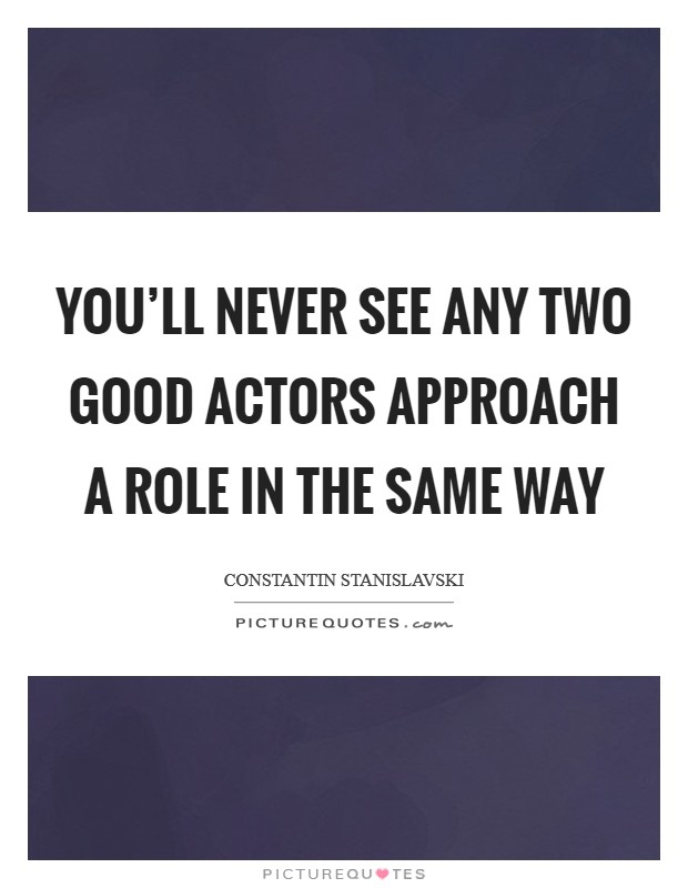 You'll never see any two good actors approach a role in the same way Picture Quote #1