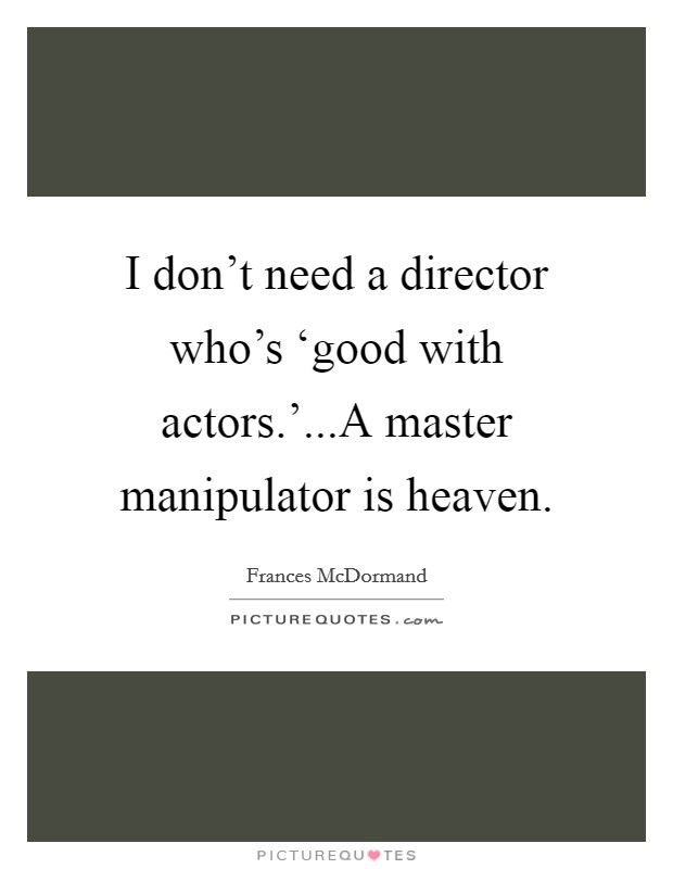 I don't need a director who's 'good with actors.'...A master manipulator is heaven Picture Quote #1