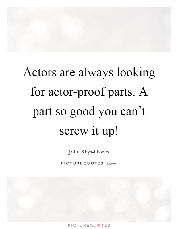 Actors are always looking for actor-proof parts. A part so good you can't screw it up! Picture Quote #1