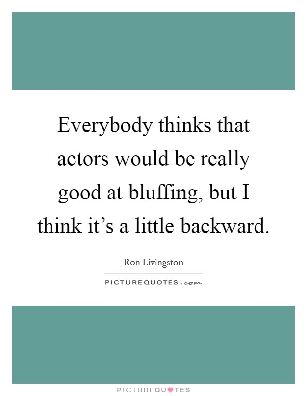 Everybody thinks that actors would be really good at bluffing, but I think it's a little backward Picture Quote #1
