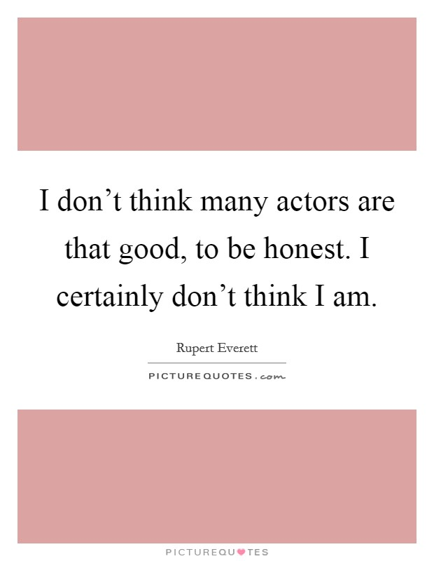 I don't think many actors are that good, to be honest. I certainly don't think I am. Picture Quote #1