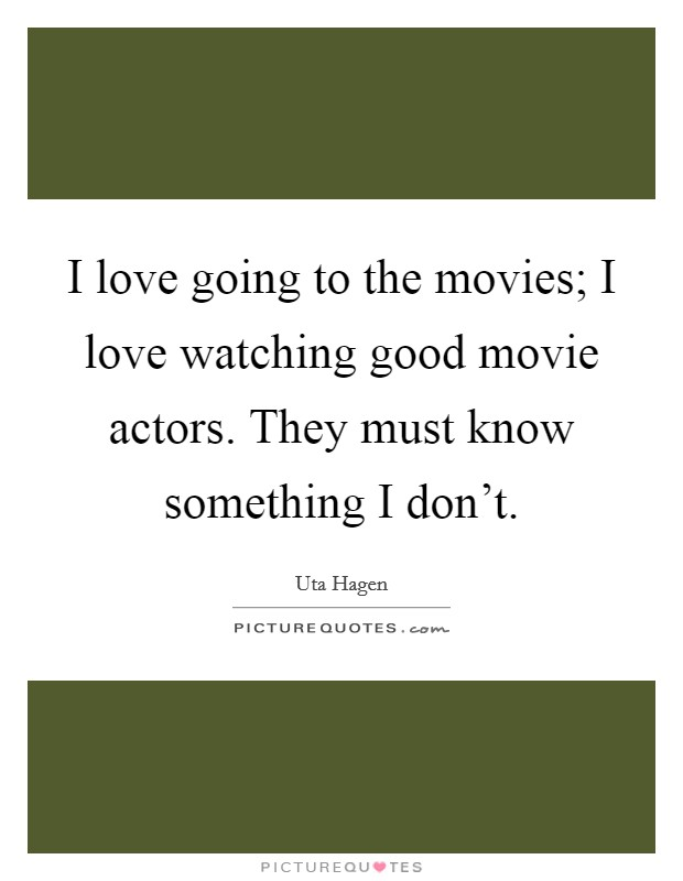 I love going to the movies; I love watching good movie actors. They must know something I don't Picture Quote #1