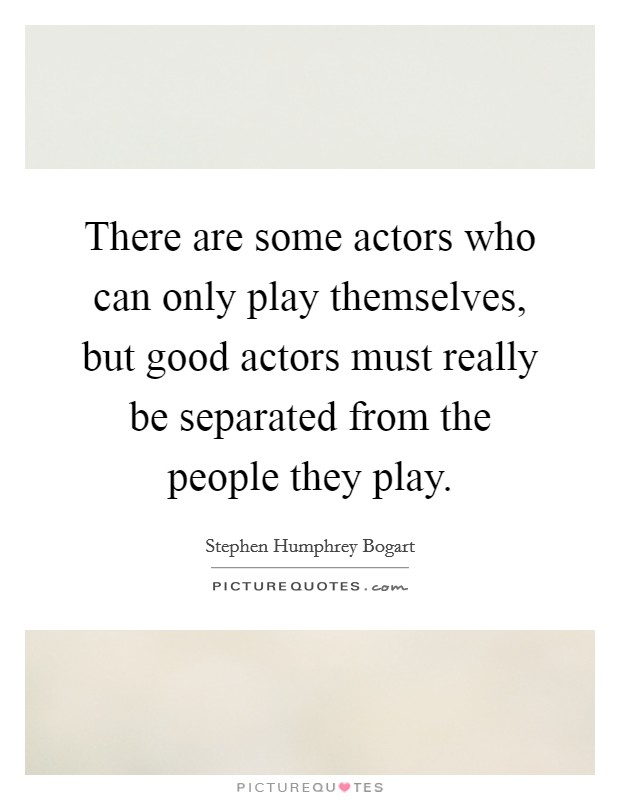 There are some actors who can only play themselves, but good actors must really be separated from the people they play Picture Quote #1