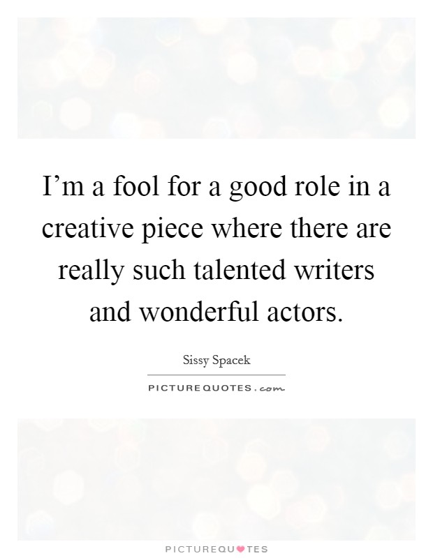 I'm a fool for a good role in a creative piece where there are really such talented writers and wonderful actors Picture Quote #1