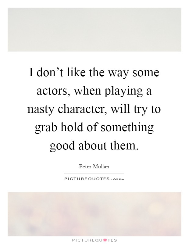 I don't like the way some actors, when playing a nasty character, will try to grab hold of something good about them Picture Quote #1