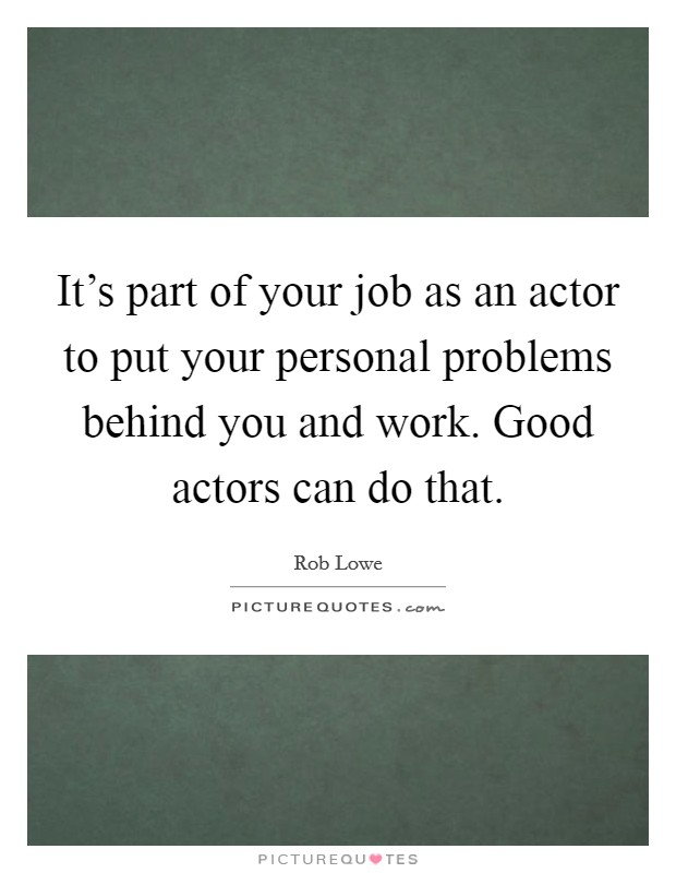 It's part of your job as an actor to put your personal problems behind you and work. Good actors can do that Picture Quote #1