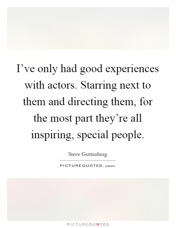 I've only had good experiences with actors. Starring next to them and directing them, for the most part they're all inspiring, special people Picture Quote #1