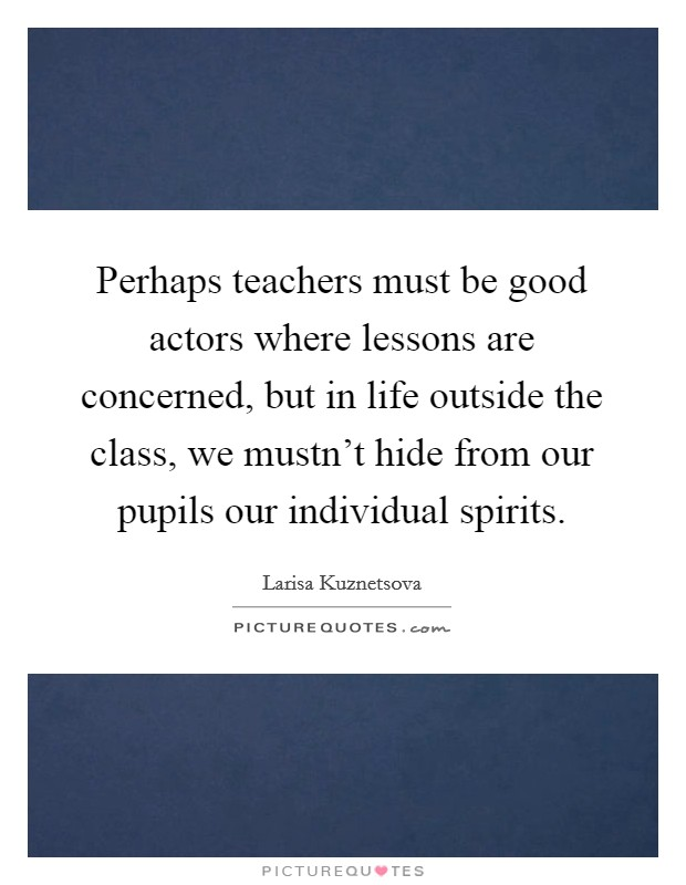 Perhaps teachers must be good actors where lessons are concerned, but in life outside the class, we mustn't hide from our pupils our individual spirits. Picture Quote #1