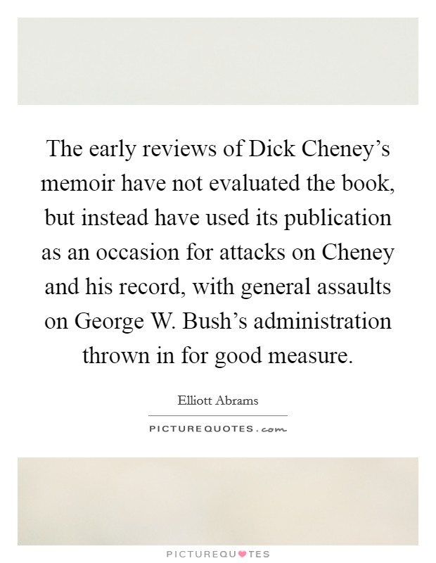 The early reviews of Dick Cheney's memoir have not evaluated the book, but instead have used its publication as an occasion for attacks on Cheney and his record, with general assaults on George W. Bush's administration thrown in for good measure Picture Quote #1