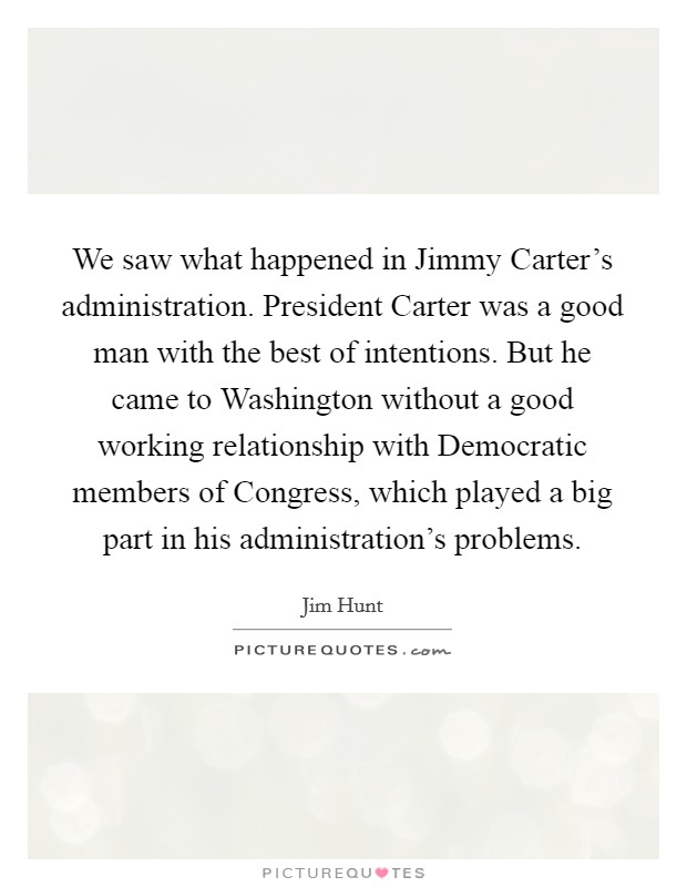 We saw what happened in Jimmy Carter's administration. President Carter was a good man with the best of intentions. But he came to Washington without a good working relationship with Democratic members of Congress, which played a big part in his administration's problems Picture Quote #1