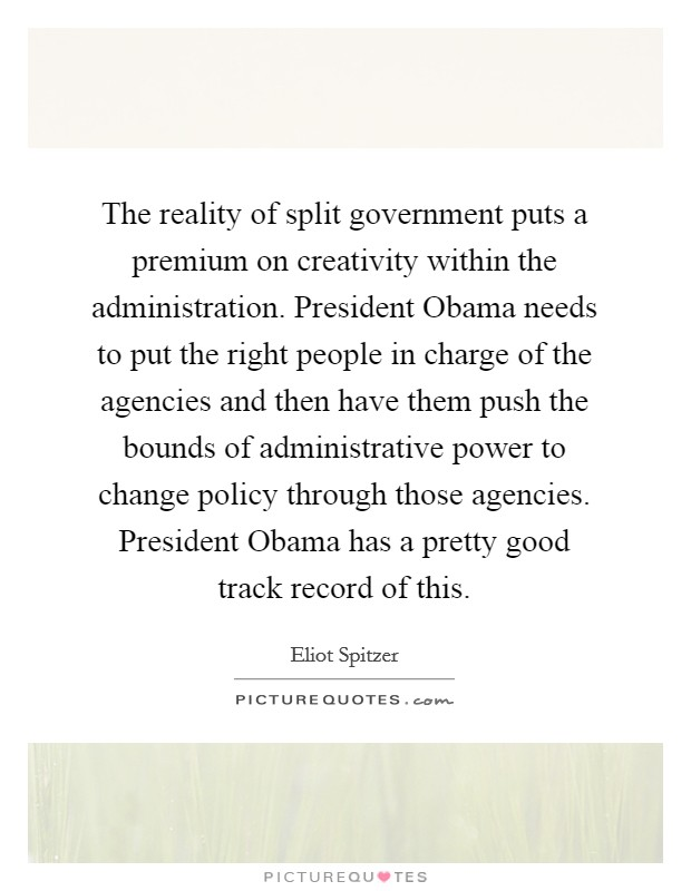 The reality of split government puts a premium on creativity within the administration. President Obama needs to put the right people in charge of the agencies and then have them push the bounds of administrative power to change policy through those agencies. President Obama has a pretty good track record of this Picture Quote #1