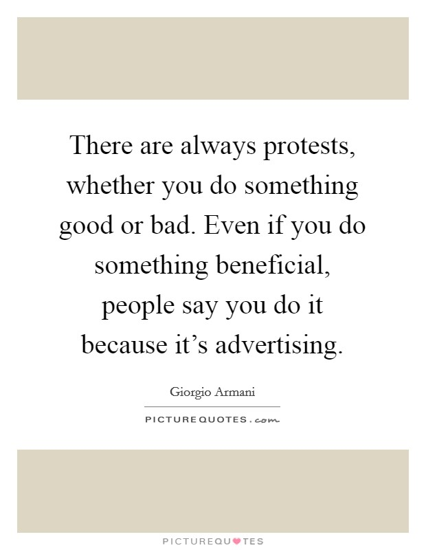 There are always protests, whether you do something good or bad. Even if you do something beneficial, people say you do it because it's advertising. Picture Quote #1