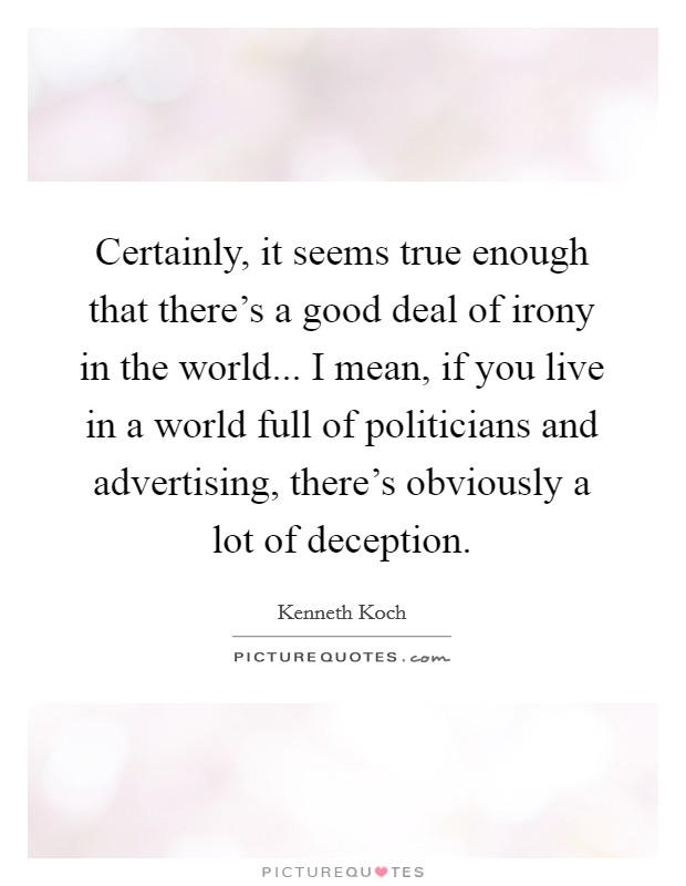 Certainly, it seems true enough that there's a good deal of irony in the world... I mean, if you live in a world full of politicians and advertising, there's obviously a lot of deception. Picture Quote #1