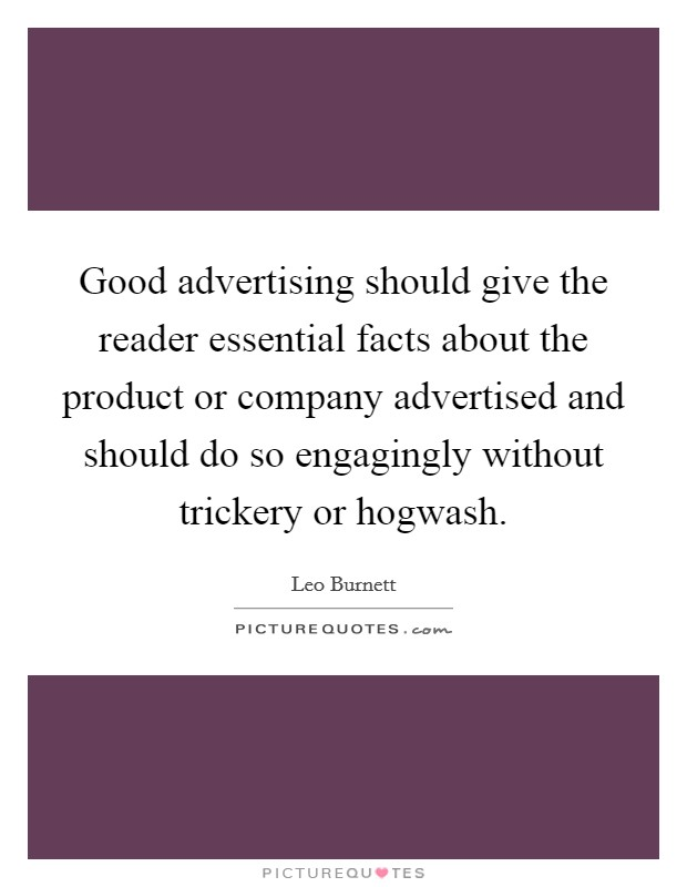 Good advertising should give the reader essential facts about the product or company advertised and should do so engagingly without trickery or hogwash Picture Quote #1
