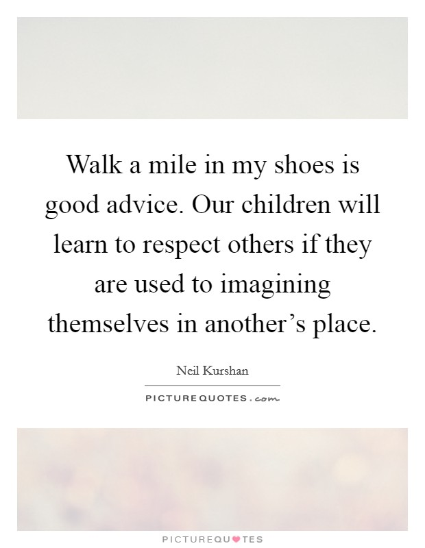 Walk a mile in my shoes is good advice. Our children will learn to respect others if they are used to imagining themselves in another's place Picture Quote #1