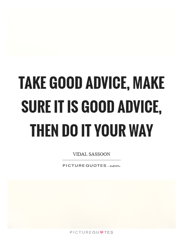 Take good advice, make sure it is good advice, then do it your way Picture Quote #1
