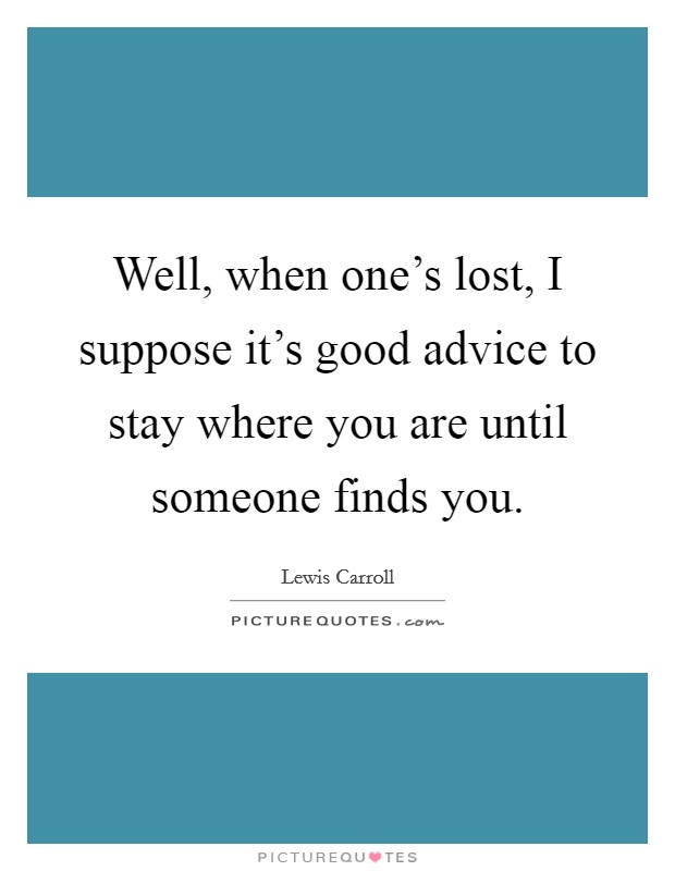 Well, when one's lost, I suppose it's good advice to stay where you are until someone finds you Picture Quote #1