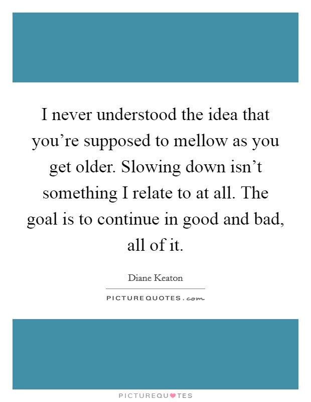I never understood the idea that you're supposed to mellow as you get older. Slowing down isn't something I relate to at all. The goal is to continue in good and bad, all of it Picture Quote #1