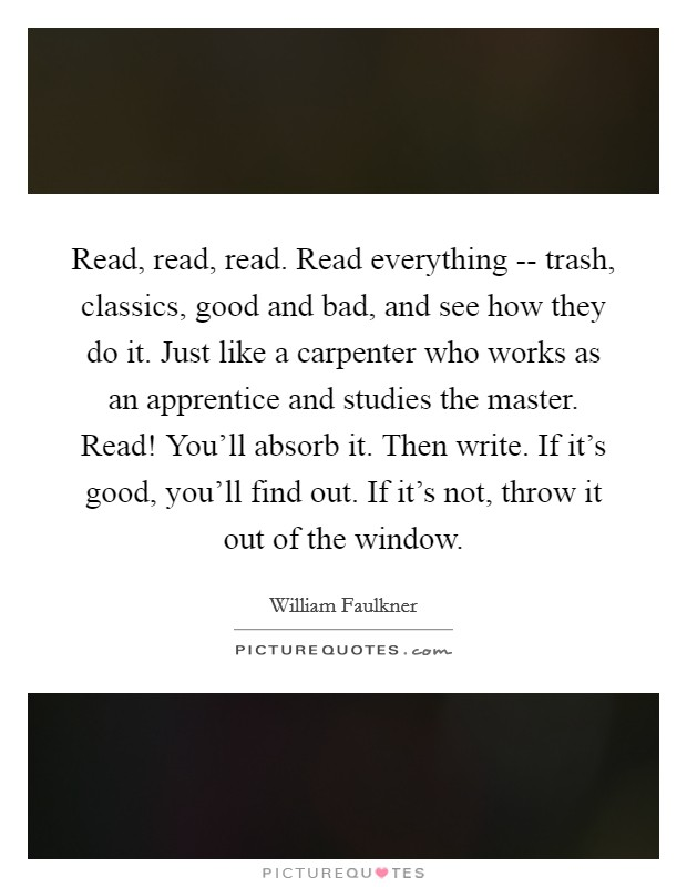 Read, read, read. Read everything -- trash, classics, good and bad, and see how they do it. Just like a carpenter who works as an apprentice and studies the master. Read! You'll absorb it. Then write. If it's good, you'll find out. If it's not, throw it out of the window Picture Quote #1